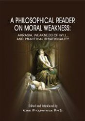 A Philosophical Reader on Moral Weakness: Akrasia, Weakness of Will, and Practical Irrationality