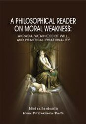 A Philosophical Reader on Moral Weakness: Akrasia, Weakness of Will, and Practical Irrationality 1