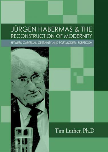 JÜRGEN HABERMAS & THE RECONSTRUCTION OF MODERNITY -BETWEEN CARTESIAN CERTAINTY AND POSTMODERN SKEPTICISM